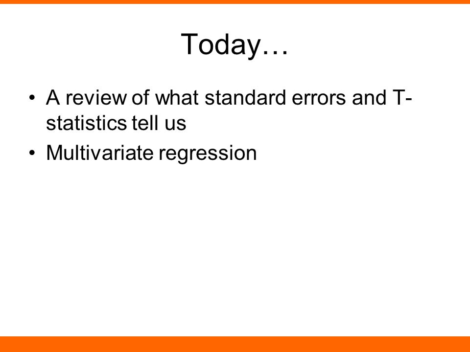 Today… A review of what standard errors and T- statistics tell us Multivariate regression