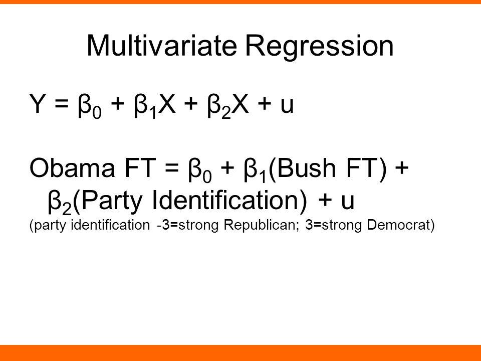 Multivariate Regression Υ = β 0 + β 1 X + β 2 X + u Obama FT = β 0 + β 1 (Bush FT) + β 2 (Party Identification) + u (party identification -3=strong Republican; 3=strong Democrat)