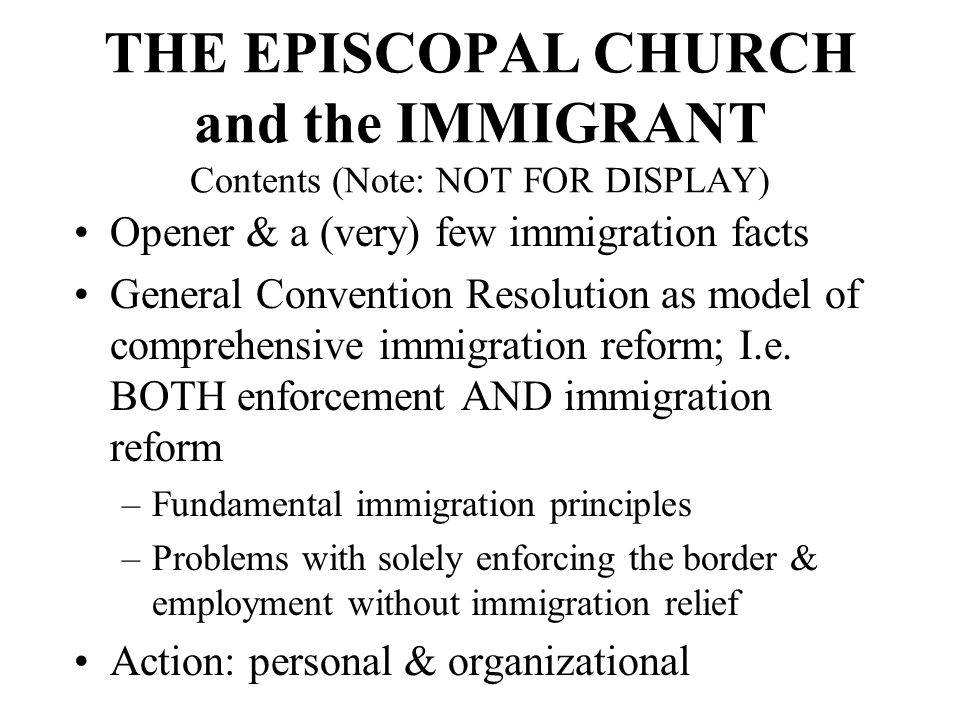 THE EPISCOPAL CHURCH and the IMMIGRANT Contents (Note: NOT FOR DISPLAY) Opener & a (very) few immigration facts General Convention Resolution as model of comprehensive immigration reform; I.e.