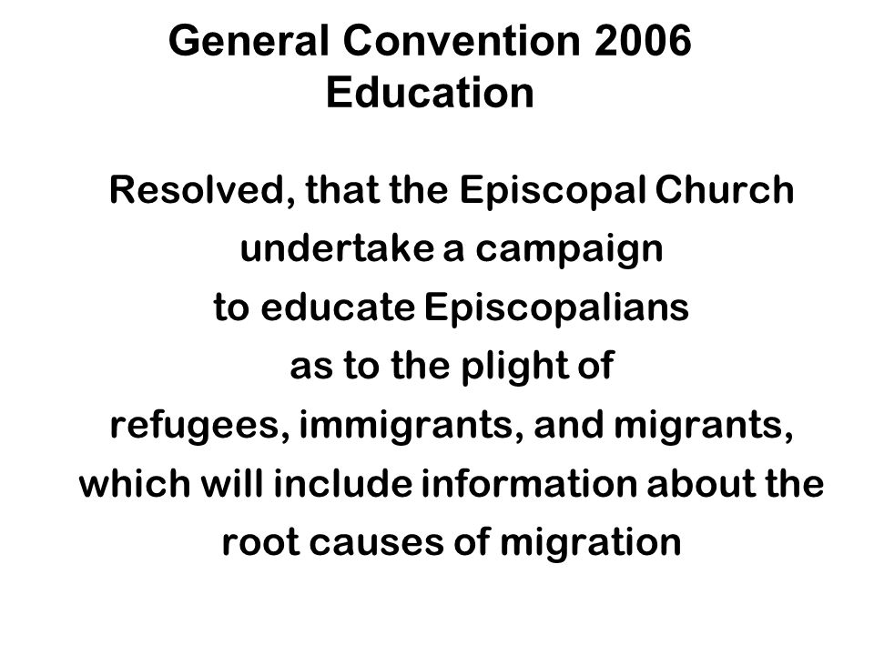 General Convention 2006 Education Resolved, that the Episcopal Church undertake a campaign to educate Episcopalians as to the plight of refugees, immigrants, and migrants, which will include information about the root causes of migration
