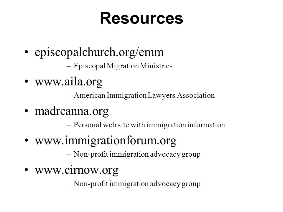 Resources episcopalchurch.org/emm –Episcopal Migration Ministries www.aila.org –American Immigration Lawyers Association madreanna.org –Personal web site with immigration information www.immigrationforum.org –Non-profit immigration advocacy group www.cirnow.org –Non-profit immigration advocacy group