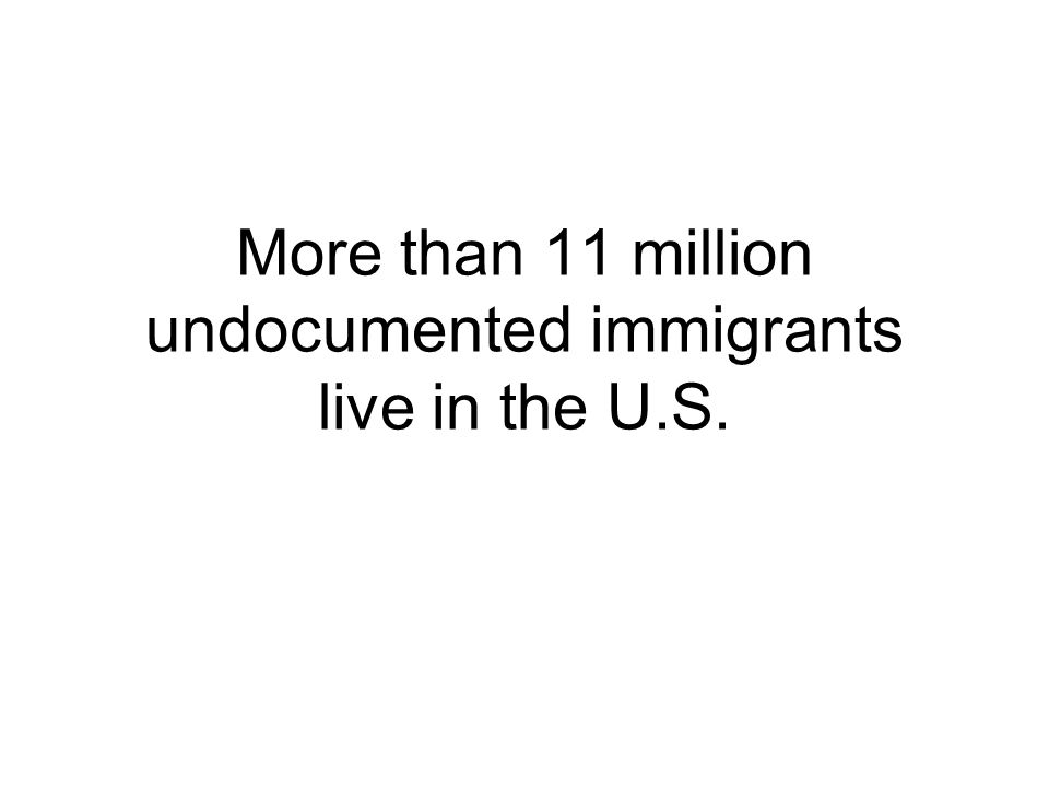 More than 11 million undocumented immigrants live in the U.S.
