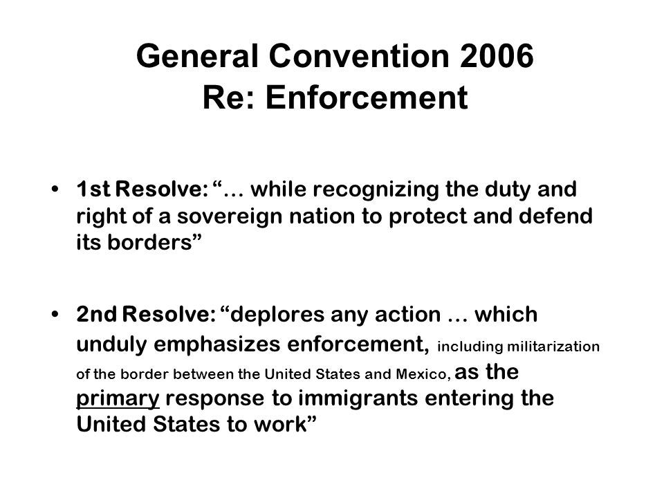 General Convention 2006 Re: Enforcement 1st Resolve: … while recognizing the duty and right of a sovereign nation to protect and defend its borders 2nd Resolve: deplores any action … which unduly emphasizes enforcement, including militarization of the border between the United States and Mexico, as the primary response to immigrants entering the United States to work