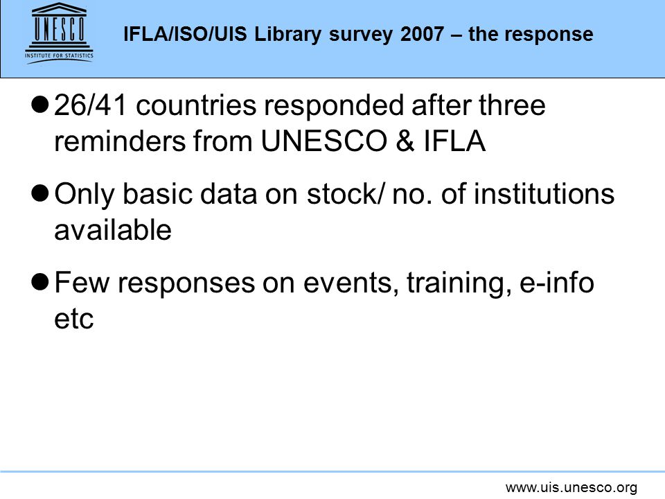 www.uis.unesco.org IFLA/ISO/UIS Library survey 2007 – the response l26/41 countries responded after three reminders from UNESCO & IFLA lOnly basic data on stock/ no.