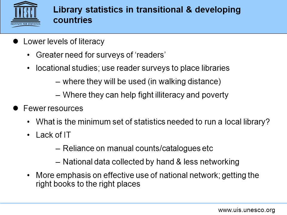 www.uis.unesco.org Library statistics in transitional & developing countries lLower levels of literacy Greater need for surveys of 'readers' locational studies; use reader surveys to place libraries –where they will be used (in walking distance) –Where they can help fight illiteracy and poverty lFewer resources What is the minimum set of statistics needed to run a local library.