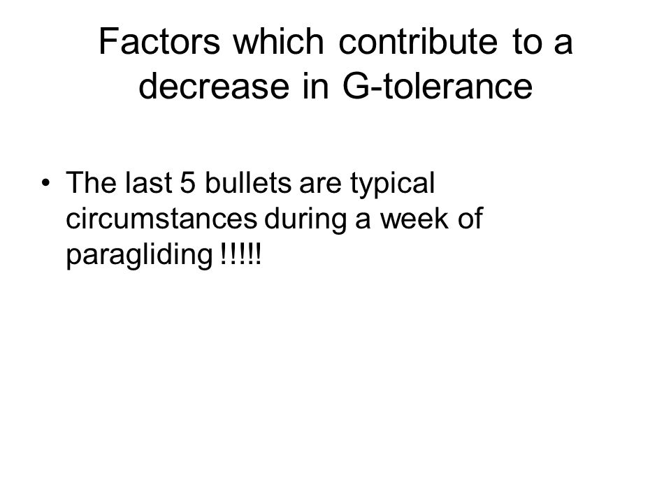 Factors which contribute to a decrease in G-tolerance The last 5 bullets are typical circumstances during a week of paragliding !!!!!