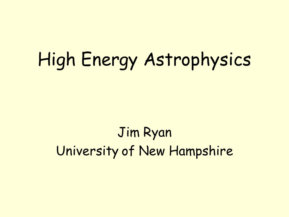 High Energy Astrophysics Jim Ryan University of New Hampshire