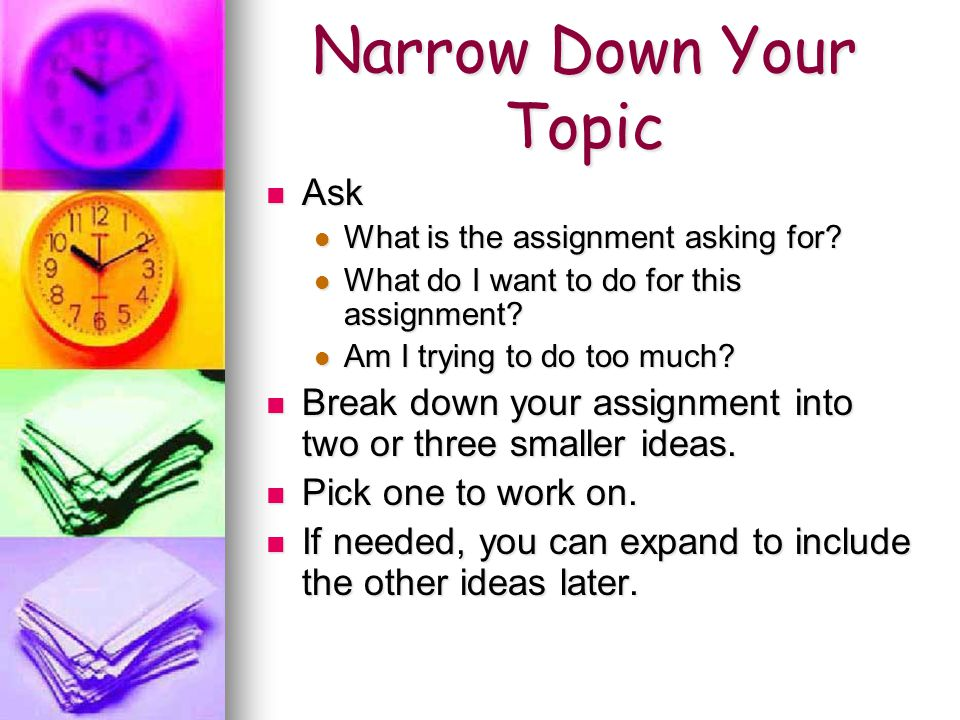 Narrow Down Your Topic Ask Ask What is the assignment asking for.