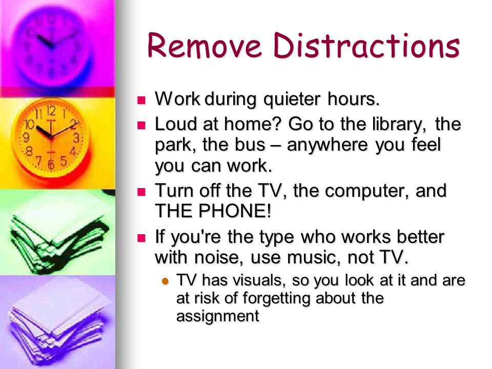 Remove Distractions Work during quieter hours. Work during quieter hours.