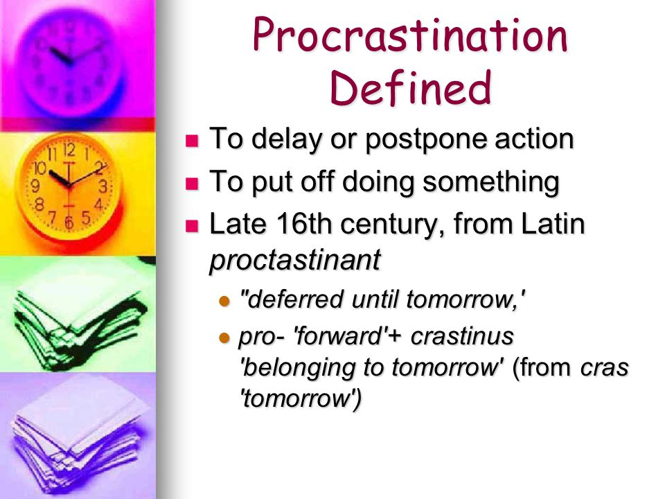 Procrastination Defined To delay or postpone action To delay or postpone action To put off doing something To put off doing something Late 16th century, from Latin proctastinant Late 16th century, from Latin proctastinant deferred until tomorrow, deferred until tomorrow, pro- forward + crastinus belonging to tomorrow (from cras tomorrow ) pro- forward + crastinus belonging to tomorrow (from cras tomorrow )
