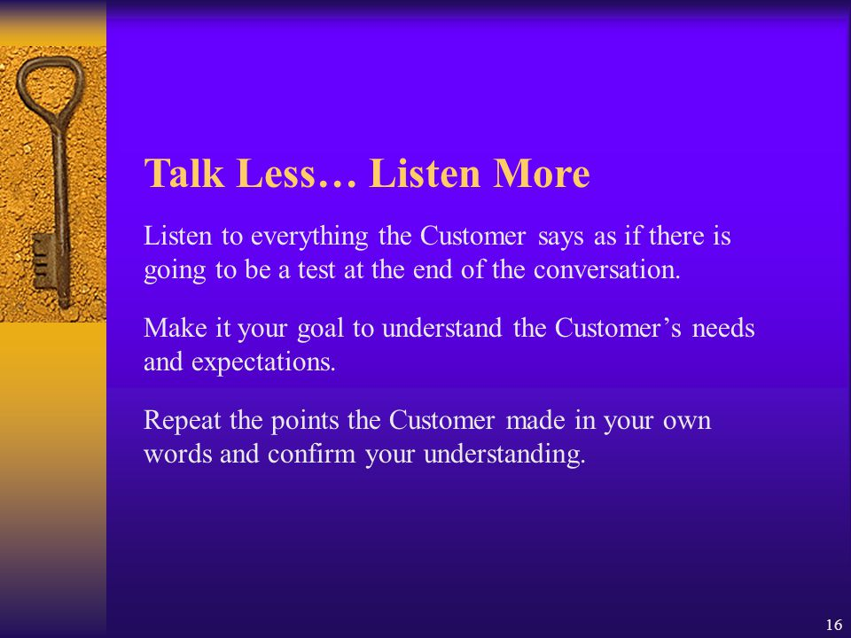 16 Talk Less… Listen More Listen to everything the Customer says as if there is going to be a test at the end of the conversation. Make it your goal t