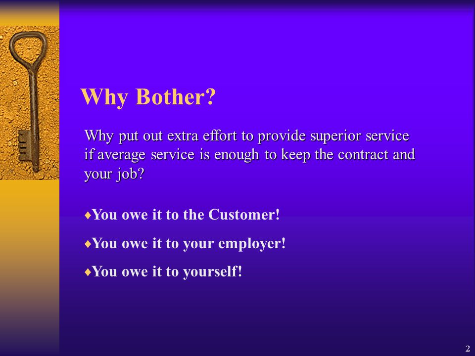 2 Why Bother? Why put out extra effort to provide superior service if average service is enough to keep the contract and your job? ♦ You owe it to the
