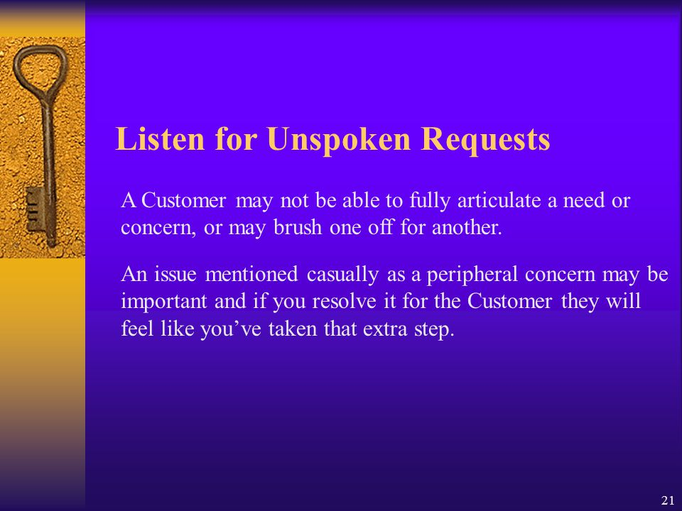 21 Listen for Unspoken Requests A Customer may not be able to fully articulate a need or concern, or may brush one off for another. An issue mentioned