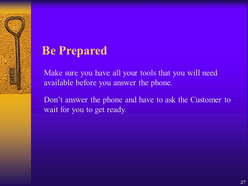 27 Be Prepared Make sure you have all your tools that you will need available before you answer the phone. Don't answer the phone and have to ask the