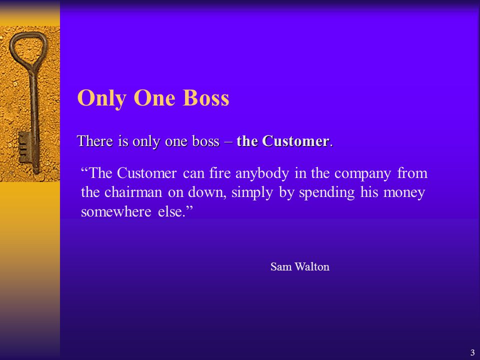 "3 Only One Boss There is only one boss – the Customer. ""The Customer can fire anybody in the company from the chairman on down, simply by spending his"