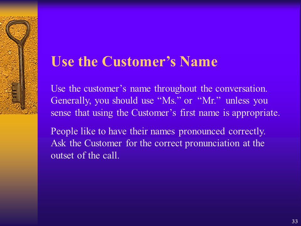 "33 Use the customer's name throughout the conversation. Generally, you should use ""Ms."" or ""Mr."" unless you sense that using the Customer's first name"