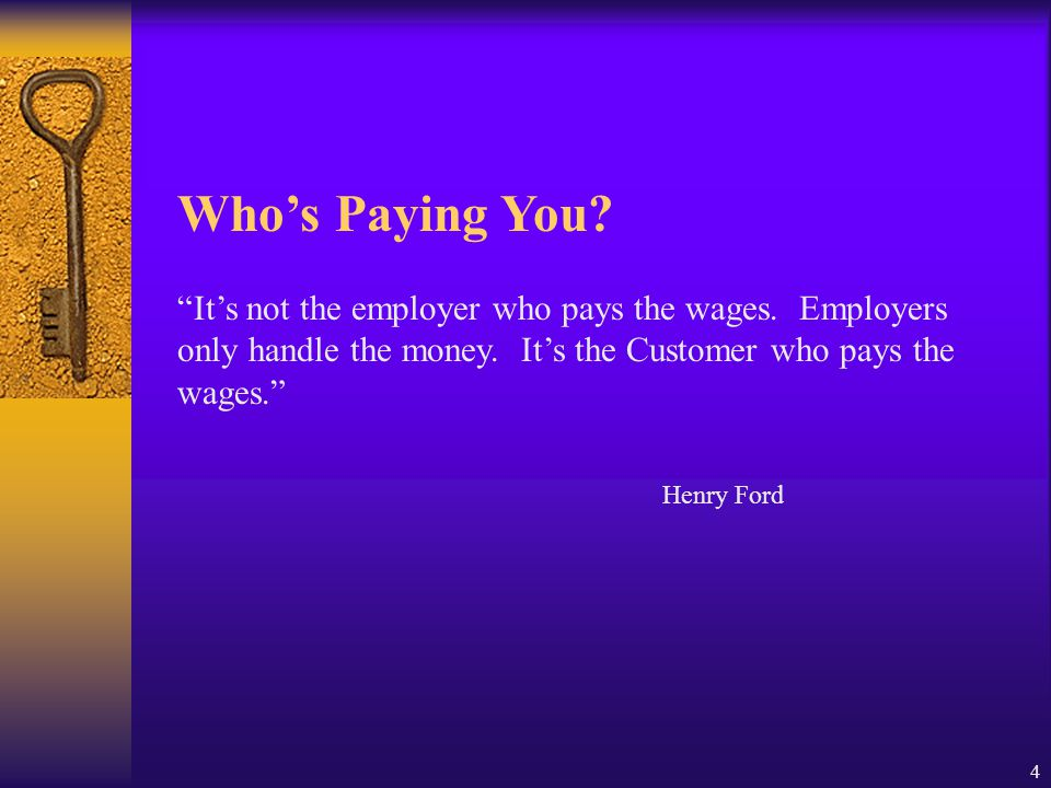"4 Who's Paying You? ""It's not the employer who pays the wages. Employers only handle the money. It's the Customer who pays the wages."" Henry Ford"