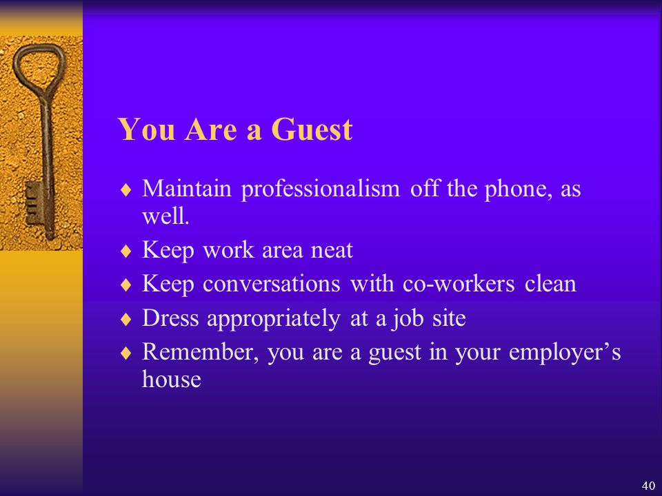 40 You Are a Guest  Maintain professionalism off the phone, as well.  Keep work area neat  Keep conversations with co-workers clean  Dress appropr