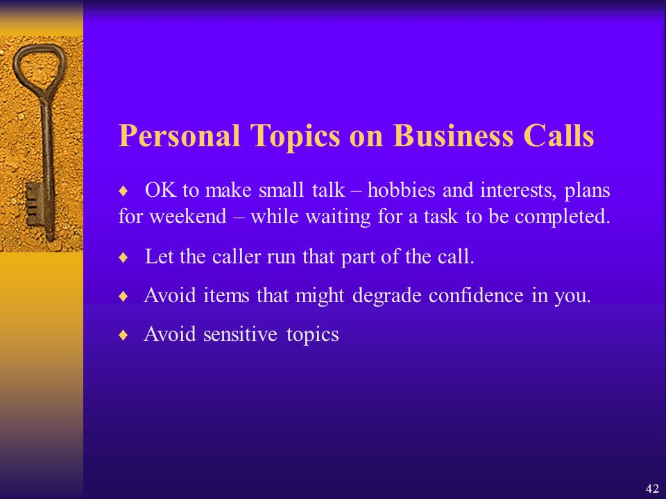 42 Personal Topics on Business Calls ♦ OK to make small talk – hobbies and interests, plans for weekend – while waiting for a task to be completed. ♦