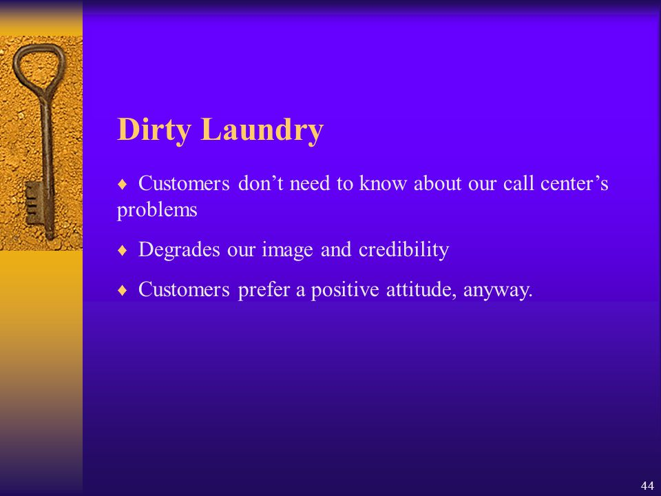 44 Dirty Laundry ♦ Customers don't need to know about our call center's problems ♦ Degrades our image and credibility ♦ Customers prefer a positive at