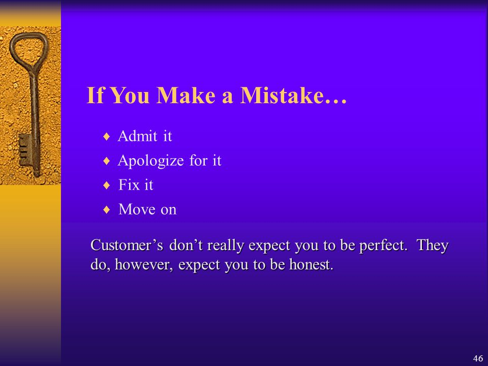 46 If You Make a Mistake… ♦ Admit it ♦ Apologize for it ♦ Fix it ♦ Move on Customer's don't really expect you to be perfect. They do, however, expect