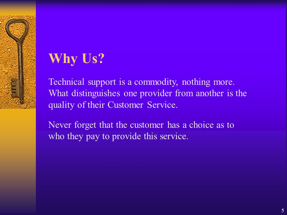 5 Technical support is a commodity, nothing more. What distinguishes one provider from another is the quality of their Customer Service. Never forget