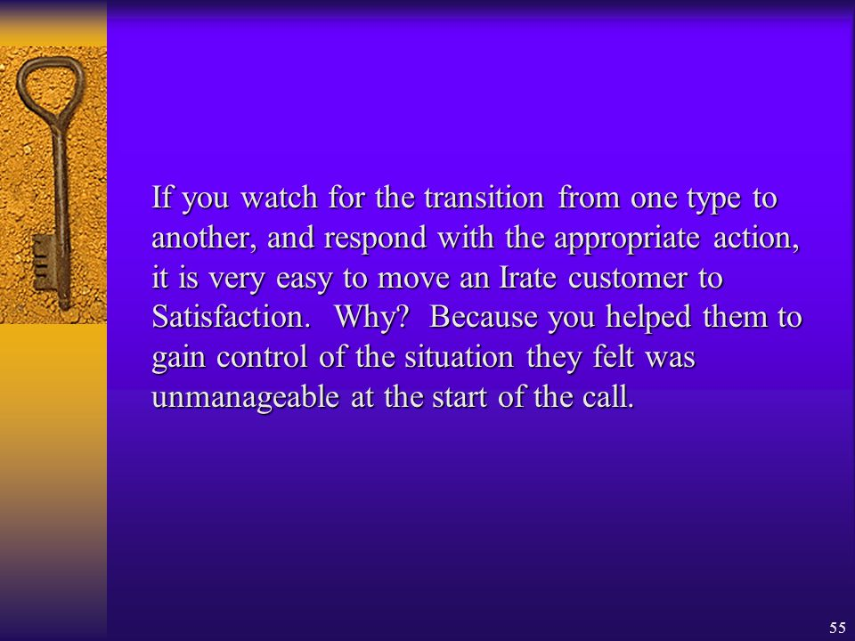 55 If you watch for the transition from one type to another, and respond with the appropriate action, it is very easy to move an Irate customer to Sat