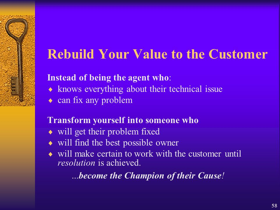 58 Rebuild Your Value to the Customer Instead of being the agent who:  knows everything about their technical issue  can fix any problem Transform y