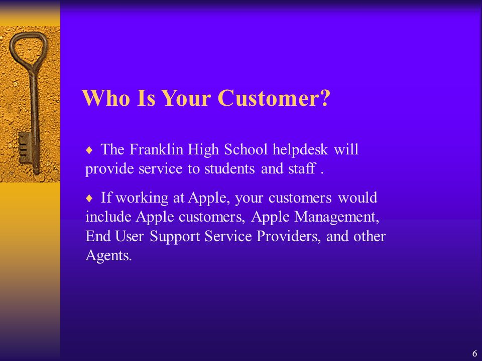 6 Who Is Your Customer? ♦ The Franklin High School helpdesk will provide service to students and staff. ♦ If working at Apple, your customers would in