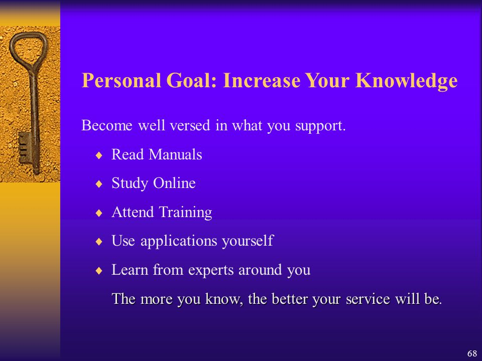 68 Personal Goal: Increase Your Knowledge Become well versed in what you support.  Read Manuals  Study Online  Attend Training  Use applications y
