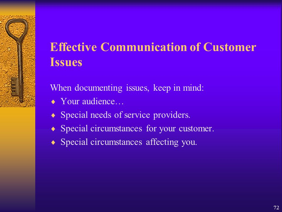 72 Effective Communication of Customer Issues When documenting issues, keep in mind:  Your audience…  Special needs of service providers.  Special