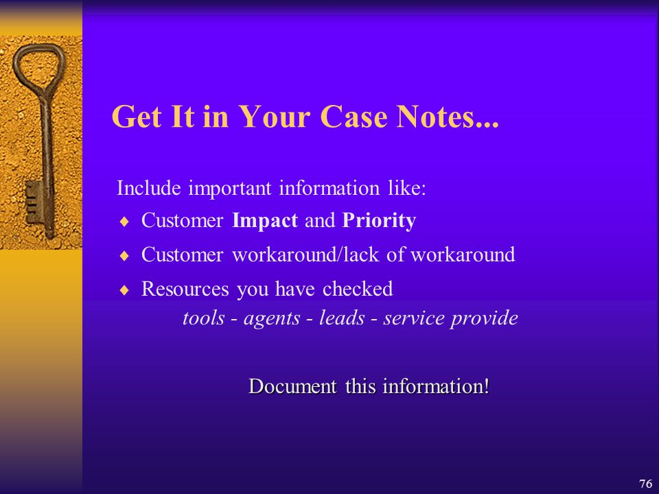76 Get It in Your Case Notes... Include important information like:  Customer Impact and Priority  Customer workaround/lack of workaround  Resource