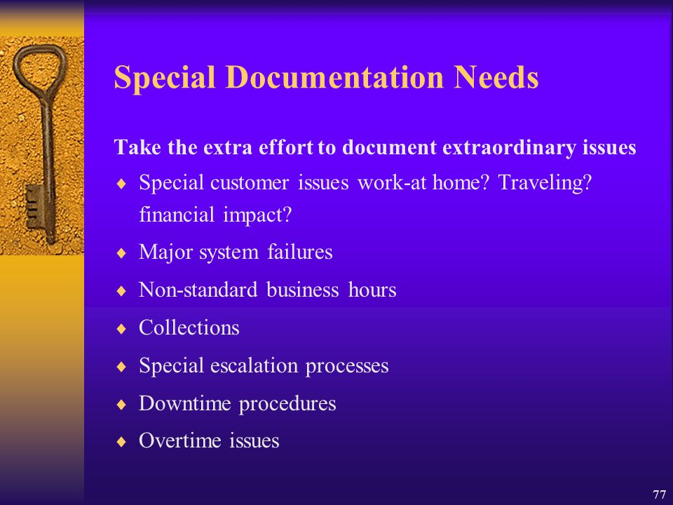 77 Special Documentation Needs Take the extra effort to document extraordinary issues  Special customer issues work-at home? Traveling? financial imp
