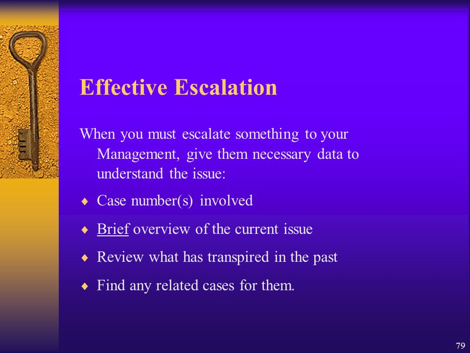 79 Effective Escalation When you must escalate something to your Management, give them necessary data to understand the issue:  Case number(s) involv