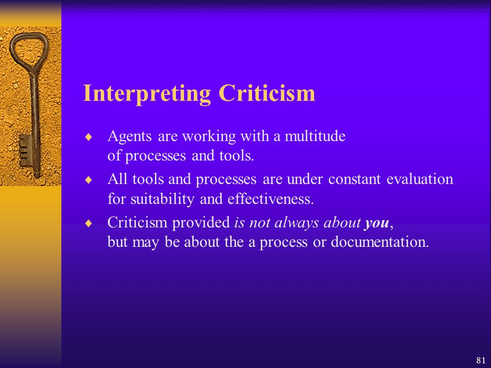 81 Interpreting Criticism  Agents are working with a multitude of processes and tools.  All tools and processes are under constant evaluation for su