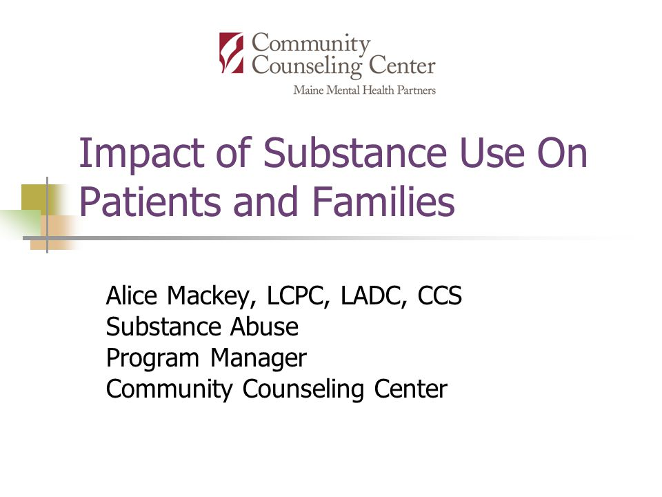 Impact of Substance Use On Patients and Families Alice Mackey, LCPC, LADC, CCS Substance Abuse Program Manager Community Counseling Center