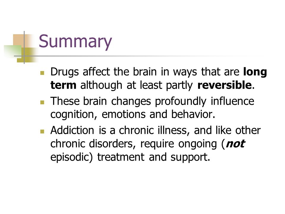 Drugs affect the brain in ways that are long term although at least partly reversible.