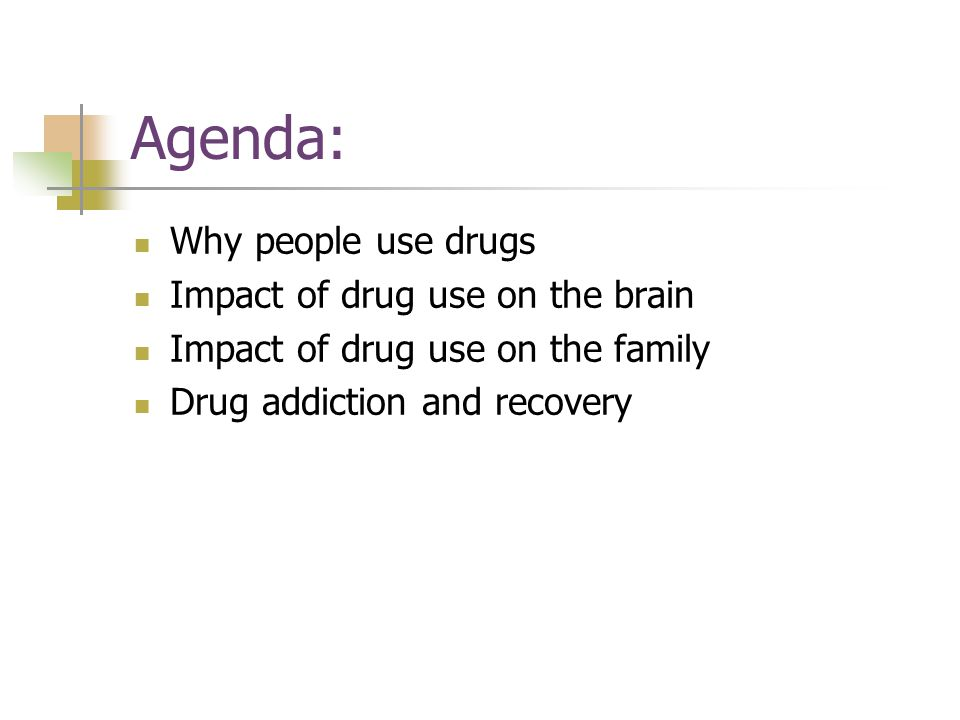 Agenda: Why people use drugs Impact of drug use on the brain Impact of drug use on the family Drug addiction and recovery