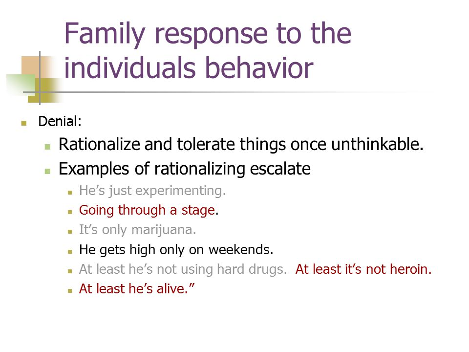Family response to the individuals behavior Denial: Rationalize and tolerate things once unthinkable.
