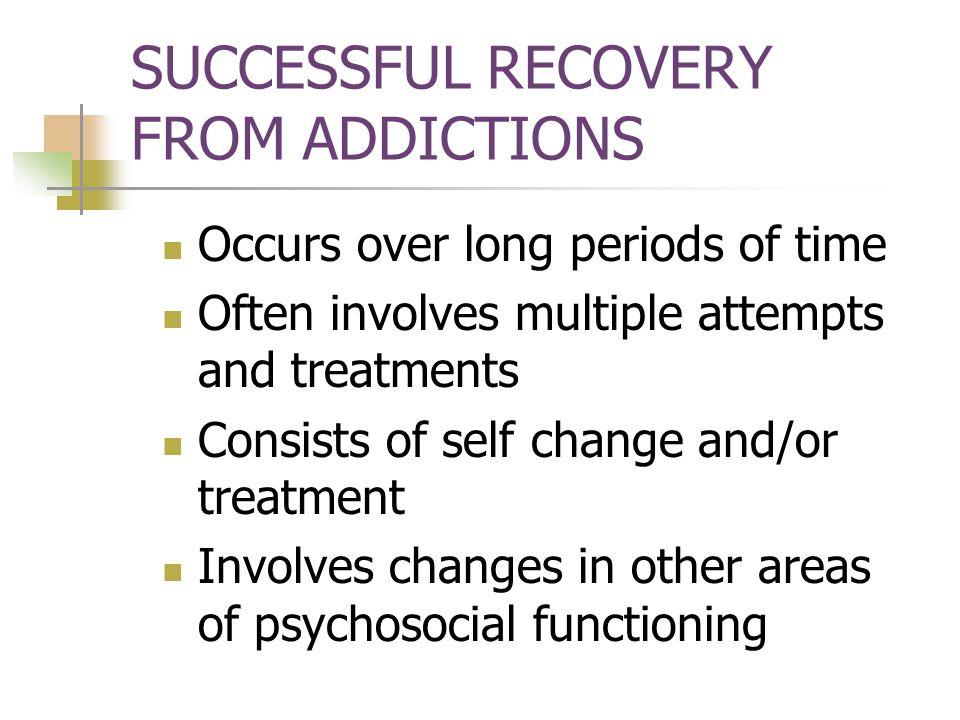 SUCCESSFUL RECOVERY FROM ADDICTIONS Occurs over long periods of time Often involves multiple attempts and treatments Consists of self change and/or treatment Involves changes in other areas of psychosocial functioning