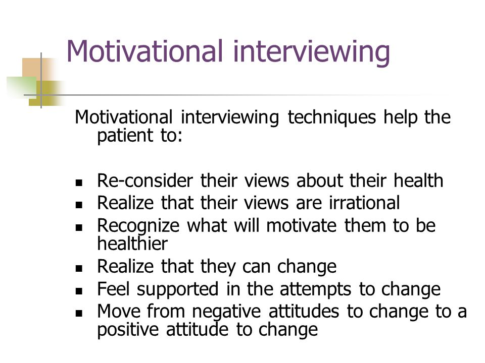 Motivational interviewing Motivational interviewing techniques help the patient to: Re-consider their views about their health Realize that their views are irrational Recognize what will motivate them to be healthier Realize that they can change Feel supported in the attempts to change Move from negative attitudes to change to a positive attitude to change
