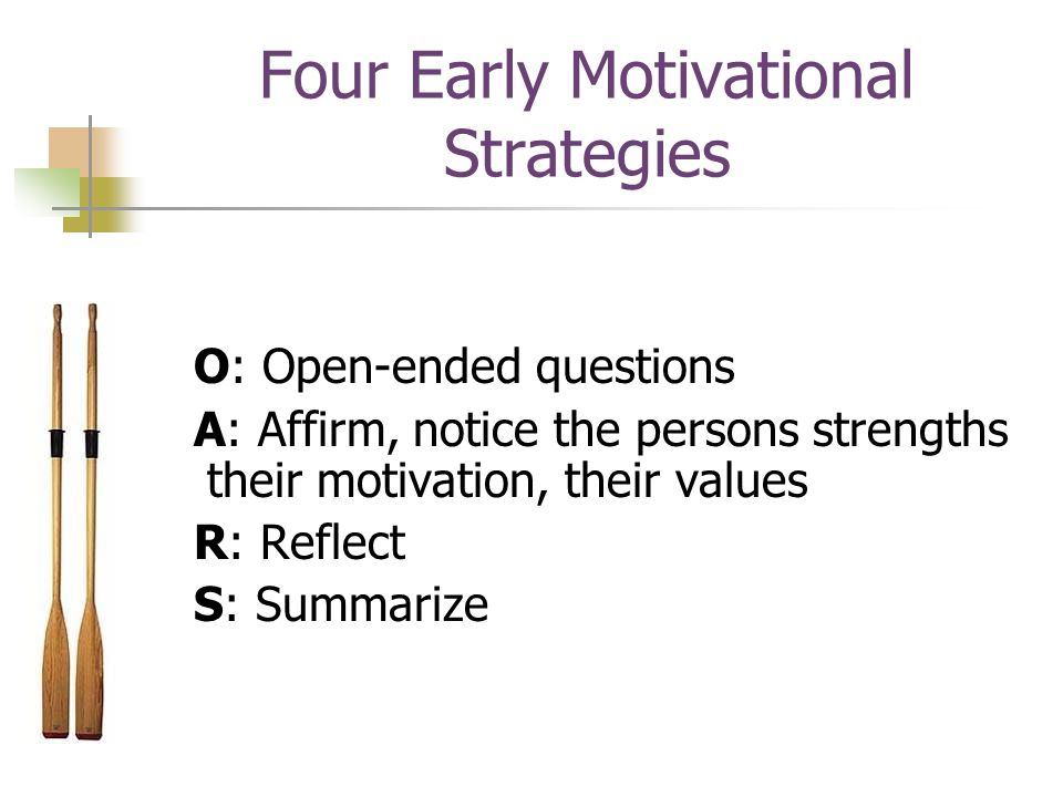 Four Early Motivational Strategies O: Open-ended questions A: Affirm, notice the persons strengths their motivation, their values R: Reflect S: Summarize
