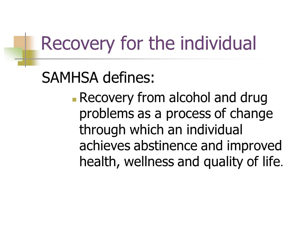 Recovery for the individual SAMHSA defines: Recovery from alcohol and drug problems as a process of change through which an individual achieves abstinence and improved health, wellness and quality of life.