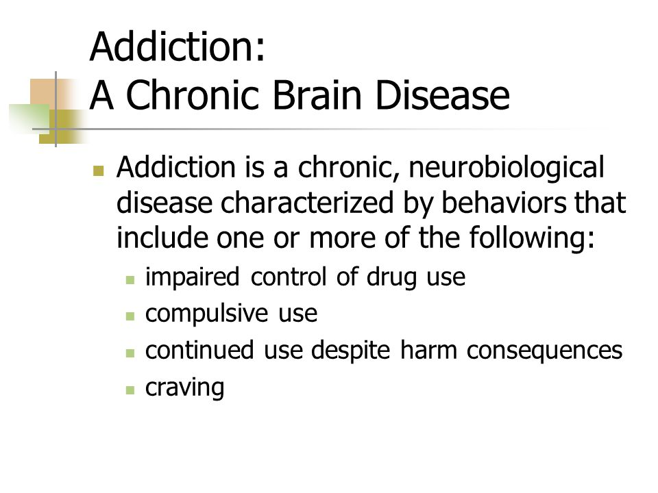 Addiction: A Chronic Brain Disease Addiction is a chronic, neurobiological disease characterized by behaviors that include one or more of the following: impaired control of drug use compulsive use continued use despite harm consequences craving