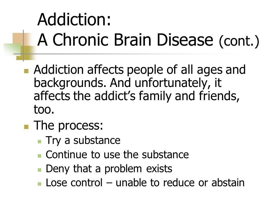 Addiction: A Chronic Brain Disease (cont.) Addiction affects people of all ages and backgrounds.