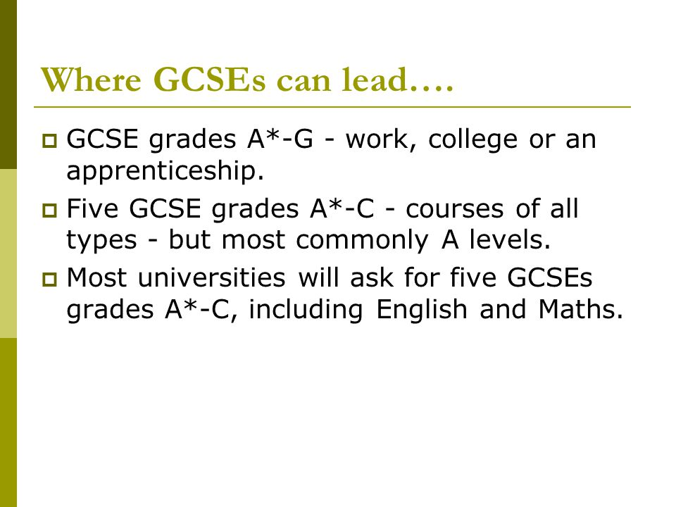 Where GCSEs can lead….  GCSE grades A*-G - work, college or an apprenticeship.