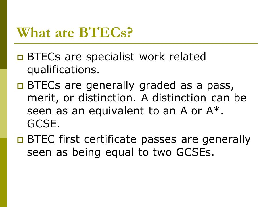What are BTECs.  BTECs are specialist work related qualifications.
