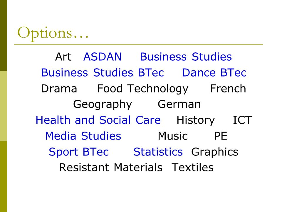 Options… ArtASDANBusiness Studies Business Studies BTecDance BTec DramaFood TechnologyFrench GeographyGerman Health and Social CareHistoryICT Media StudiesMusicPE Sport BTecStatistics Graphics Resistant MaterialsTextiles