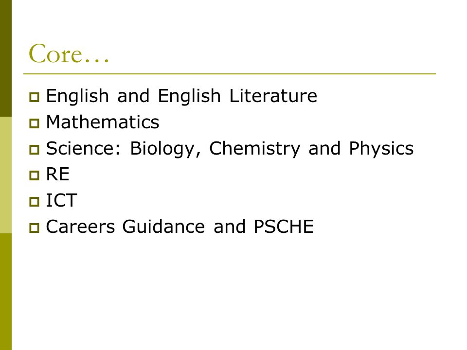 Core…  English and English Literature  Mathematics  Science: Biology, Chemistry and Physics  RE  ICT  Careers Guidance and PSCHE