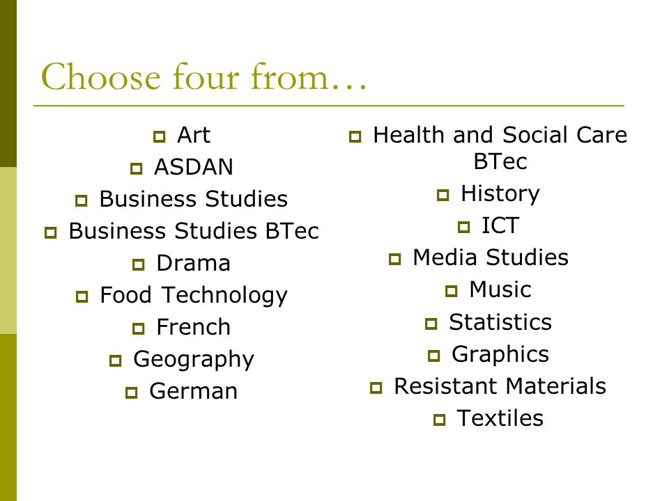 Choose four from…  Art  ASDAN  Business Studies  Business Studies BTec  Drama  Food Technology  French  Geography  German  Health and Social Care BTec  History  ICT  Media Studies  Music  Statistics  Graphics  Resistant Materials  Textiles